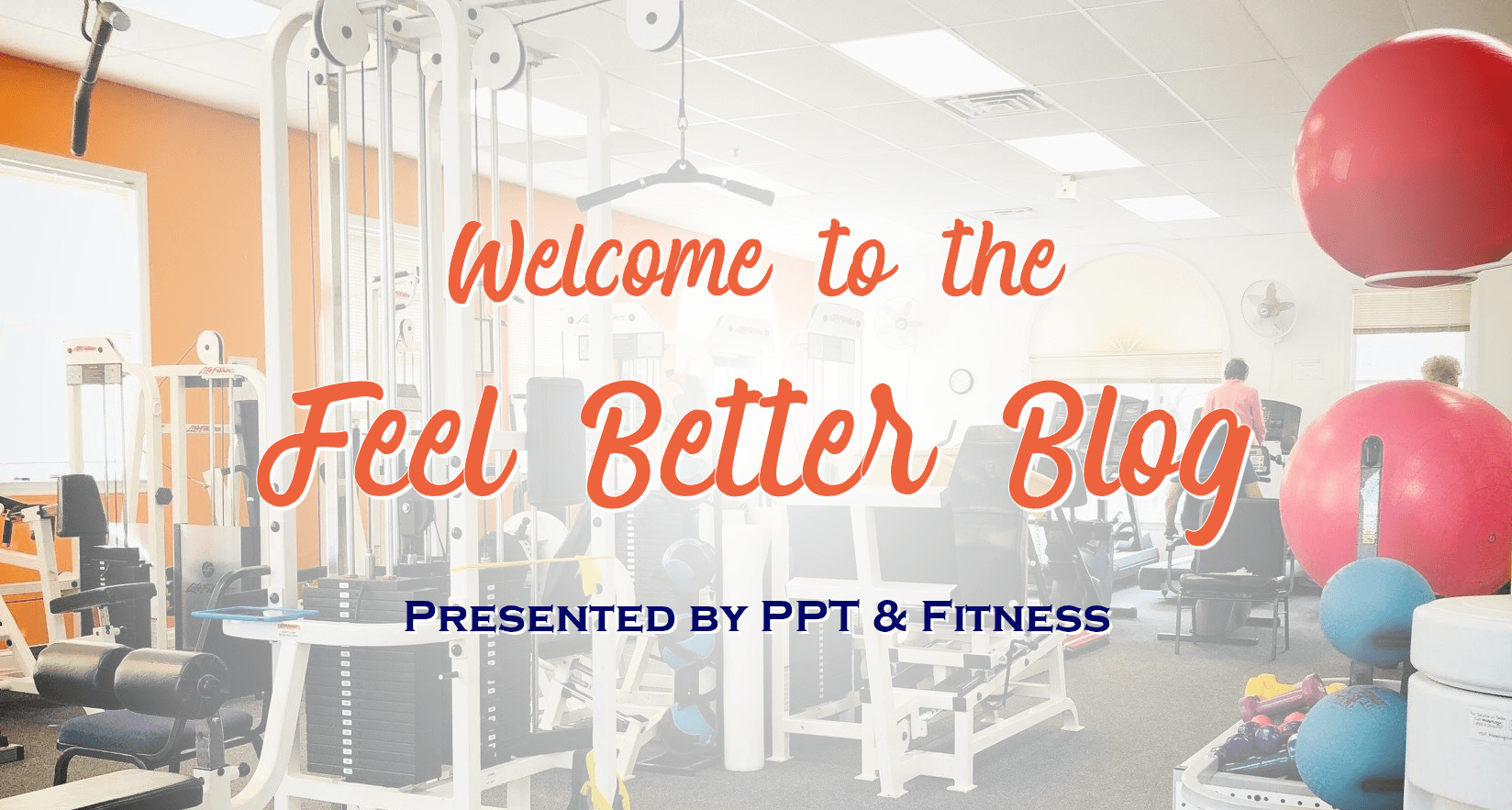 Welcome to the Feel Better Blog Presented by PPT and Fitness